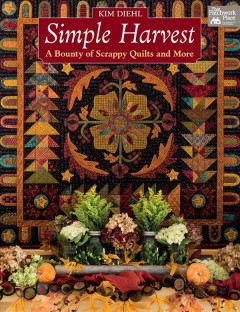 Simple harvest : a bounty of scrappy quilts and more / Kim Diehl. - Kim Diehl.