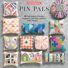 Pin pals : 40 patchwork pinnies, poppets, and pincushions with pizzazz / Carrie Nelson. - Carrie Nelson.