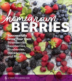 Homegrown berries : successfully grow your own strawberries, raspberries, blueberries, blackberries, and more / revised and expanded by Teri Dunn Chace.