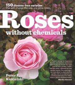 Roses without chemicals : 150 disease-free varieties that will change the way you grow roses / Peter E. Kukielski.