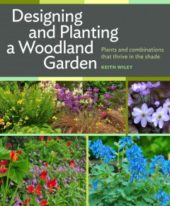 Designing and planting a woodland garden : plants and combinations that thrive in the shade / Keith Wiley.