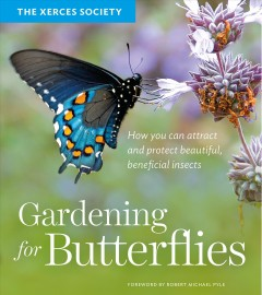 Gardening for butterflies : how you can attract and protect beautiful, beneficial insects / the Xerces Society (Scott Hoffman Black, Brianna Borders, Candace Fallon, Eric Lee-Mader, Matthew Shepherd) ; foreword by Robert Michael Pyle.