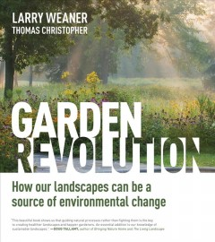 Garden revolution : how our landscapes can be a source of environmental change / Larry Weaner and Thomas Christopher. - Larry Weaner and Thomas Christopher.