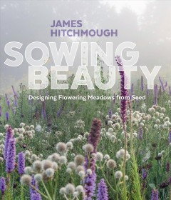 Sowing beauty : designing flowering meadows from seed / James Hitchmough. - James Hitchmough.