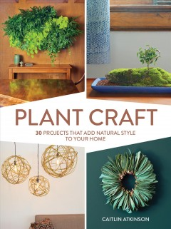 Plant craft : 30 projects that add natural style to your home / Caitlin Atkinson.