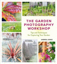 The garden photography workshop : tips and techniques for capturing your garden / Andrea Jones.