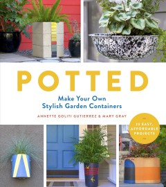 Potted : make your own stylish garden containers / Annette Goliti Gutierrez & Mary Gray.