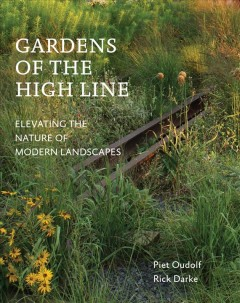 Gardens of the High Line : elevating the nature of modern landscapes / Piet Oudolf, Rick Darke.