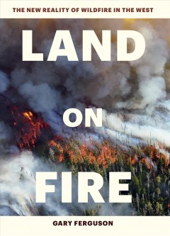Land on fire : the new reality of wildfire in the West / Gary Ferguson.