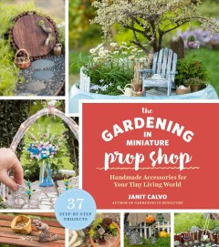 The gardening in miniature prop shop : handmade accessories for your tiny living world / Janit Calvo ; with photographs by Kate Baldwin.