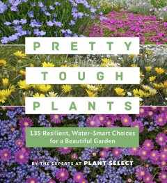 Pretty tough plants : 135 resilient, water-smart choices for a beautiful garden / by the experts at Plant Select. - by the experts at Plant Select.