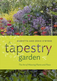 A tapestry garden : the art of weaving plants and place / Marietta and Ernie O'Byrne.