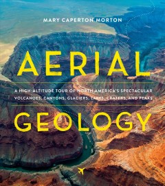 Aerial geology : a high-altitude tour of North America's spectacular volcanoes, canyons, glaciers, lakes, craters, and peaks / Mary Caperton Morton. - Mary Caperton Morton.