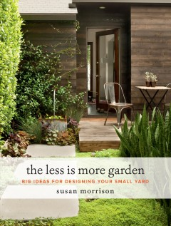 The less is more garden : big ideas for designing your small yard / Susan Morrison. - Susan Morrison.