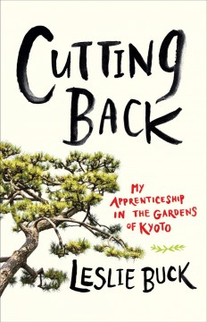 Cutting back : my apprenticeship in the gardens of Kyoto / by Leslie Buck.