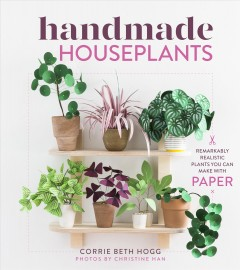 Paper houseplants : remarkably realistic plants you can make with paper / Corrie Beth Hogg ; foreword by David Stark ; photographs by Christine Han.