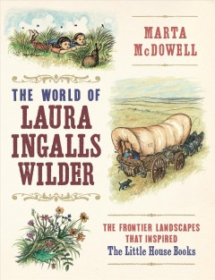 A Wilder world : Laura Ingalls Wilder and the landscapes of the American frontier / by Marta McDowell.