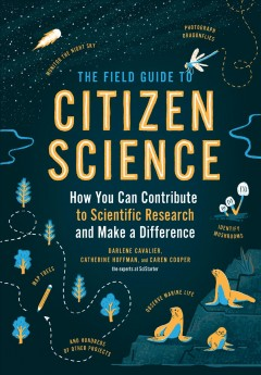 The field guide to citizen science : how you can contribute to scientific research and make a difference / Darlene Cavalier, Catherine Hoffman, and Caren Cooper.