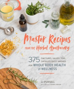 Master recipes from the herbal apothecary : 375 tinctures, salves, teas, capsules, oils, and washes for whole body health and wellness / JJ Pursell ; with photos by Shawn Linehan. - JJ Pursell ; with photos by Shawn Linehan.