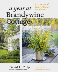 A year at Brandywine cottage : six seasons of beauty, bounty, and blooms / David L. Culp with Denise Cowie ; photographs by Rob Cardillo. - David L. Culp with Denise Cowie ; photographs by Rob Cardillo.