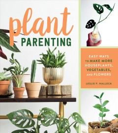 Plant parenting : easy ways to make more houseplants, vegetables, and flowers / Leslie F. Halleck.