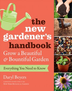 The new gardener's handbook : everything you need to know to grow a beautiful & bountiful garden / Daryl Beyers.