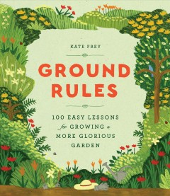 Ground rules : 100 easy lessons for growing a more glorious garden / Kate Frey. - Kate Frey.