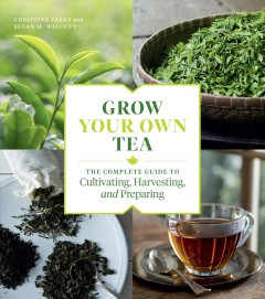 Grow your own tea : the complete guide to cultivating, harvesting, and preparing / Christine Parks, Susan M. Walcott. - Christine Parks, Susan M. Walcott.