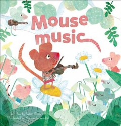 Mouse music /  written by Suzan Overmeer ; illustrated by Myriam Berenschot. - written by Suzan Overmeer ; illustrated by Myriam Berenschot.
