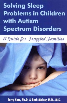 Solving sleep problems in children with autism spectrum disorders : a guide for frazzled families / Terry Katz, PhD & Beth Ann Malow, MD.