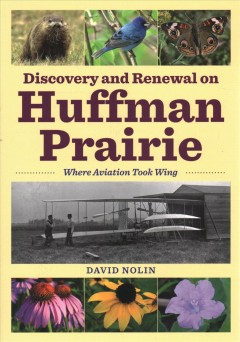 Discovery and renewal on Huffman Prairie : where aviation took wing / David Nolin.