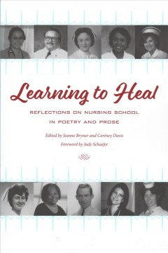 Learning to heal : reflections on nursing school in poetry and prose / edited by Jeanne Bryner and Cortney Davis ; foreword by Judy Schaefer.