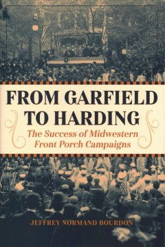 From Garfield to Harding : the success of midwestern front porch campaigns / Jeffrey Normand Bourdon. - Jeffrey Normand Bourdon.