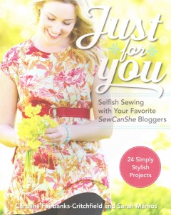 Just for you : selfish sewing with your favorite SewCanShe bloggers : 24 simply stylish projects / Caroline Fairbanks-Critchfield and Sarah Markos.