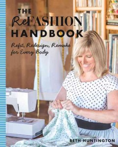 The refashion handbook : refit, redesign, remake for every body / Beth Huntington.