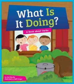 What is it doing? : a book about verbs / by Cari Meister ; illustrated by Holli Conger.
