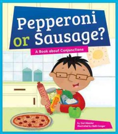 Pepperoni or sausage? : a book about conjunctions / by Cari Meister ; illustrated by Holli Conger.