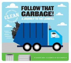 Follow that garbage! : a journey to the landfill / by Bridget Heos ; illustrated by Alex Westgate. - by Bridget Heos ; illustrated by Alex Westgate.