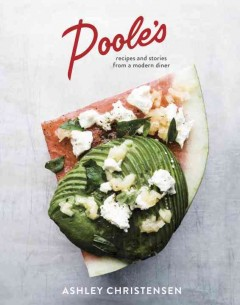 Poole's : recipes and stories from a modern diner / Ashley Christensen with Kaitlyn Goalen ; photography by Johnny Autry.
