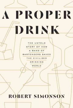 A proper drink : the untold story of how a band of bartenders saved the civilized drinking world / Robert Simonson. - Robert Simonson.