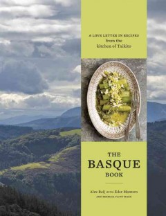 The Basque book : a love letter in recipes from the kitchen of Txikito / Alexandra Raij with Eder Montero and Rebecca Flint Marx ; photography by Penny De Los Santos.
