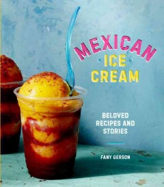 Mexican ice cream : beloved recipes and stories / Fany Gerson ; photography by Justin Walker and Fernando Gomez Carbajal. - Fany Gerson ; photography by Justin Walker and Fernando Gomez Carbajal.
