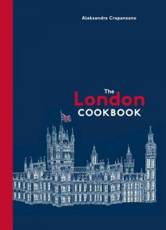 The London cookbook : recipes from the restaurants, cafes, and hole-in-the-wall gems of a modern city / Aleksandra Crapanzano ; photography by Sang An.