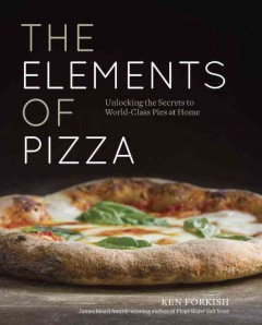 The elements of pizza : unlocking the secrets to world-class pies at home / Ken Forkish ; photography by Alan Weiner.
