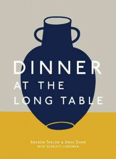 Dinner at the long table /  Andrew Tarlow & Anna Dunn, with Scarlett Lindeman ; introduction by Kate Huling ; photographs by Michael Graydon & Nikole Herriott. - Andrew Tarlow & Anna Dunn, with Scarlett Lindeman ; introduction by Kate Huling ; photographs by Michael Graydon & Nikole Herriott.