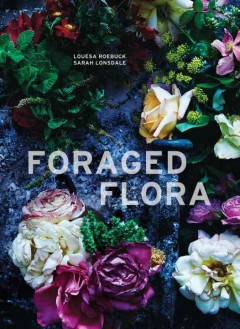 Foraged flora : a year of gathering and arranging wild plants and flowers / by Louesa Roebuck and Sarah Lonsdale ; photography by Laurie Frankel. - by Louesa Roebuck and Sarah Lonsdale ; photography by Laurie Frankel.