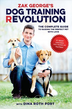 Zak George's dog training revolution : the complete guide to raising the perfect pet with love / Zak George, with Dina Roth Port.