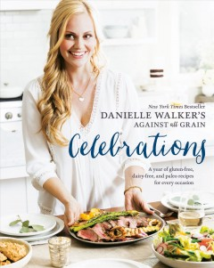 Danielle Walker's against all grain celebrations : a year of gluten-free, dairy-free, and Paleo recipes for every occasion / Danielle Walker ; photography by Erin Kunkel. - Danielle Walker ; photography by Erin Kunkel.
