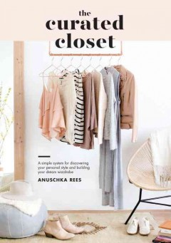 The curated closet : a simple system for discovering your personal style and building your dream wardrobe / by Anuschka Rees.