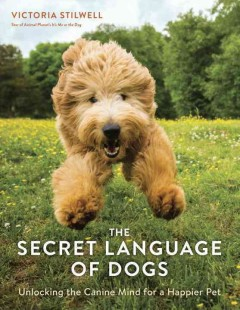 The secret language of dogs : unlocking the canine mind for a happier pet / Victoria Stilwell, star of Animal Planet's It's me or the dog. - Victoria Stilwell, star of Animal Planet's It's me or the dog.